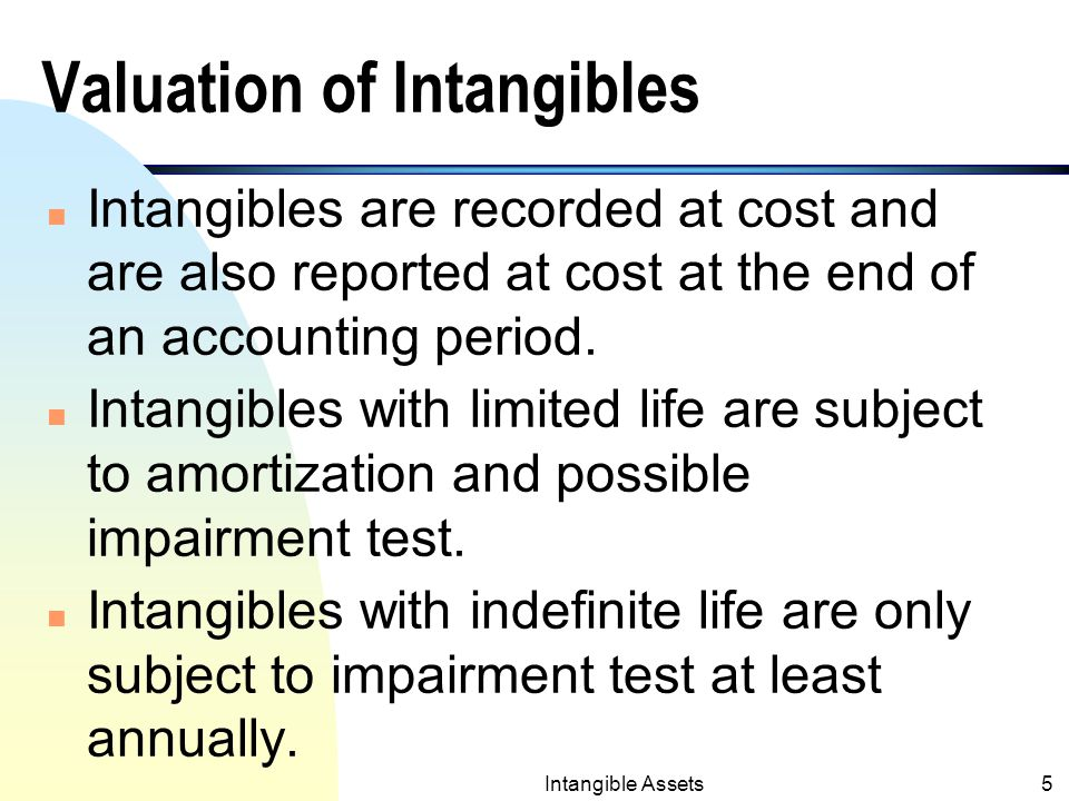 Intangible Assets4 Common Types of Intangibles n Patents, copyrights, franchises, start-up costs, trade names, trademarks, goodwill etc..