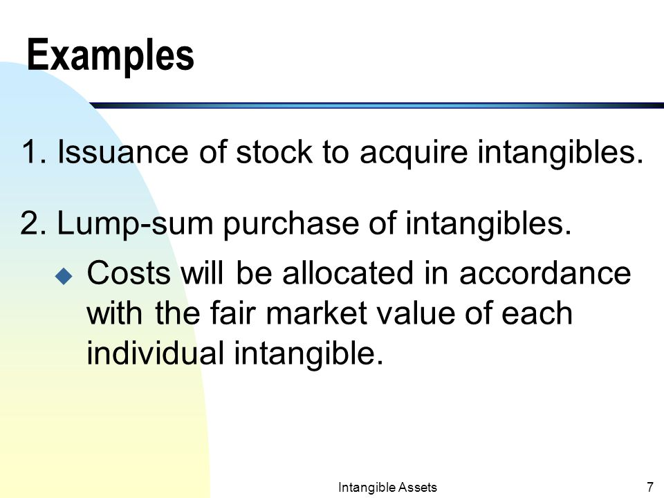 Intangible Assets6 Costs of Intangibles n Costs of Intangibles include acquisition costs plus any other expenditures necessary to make the intangibles ready for the intended uses (i.e., purchase price, legal fees, filing fees etc.; not including internal R&D).