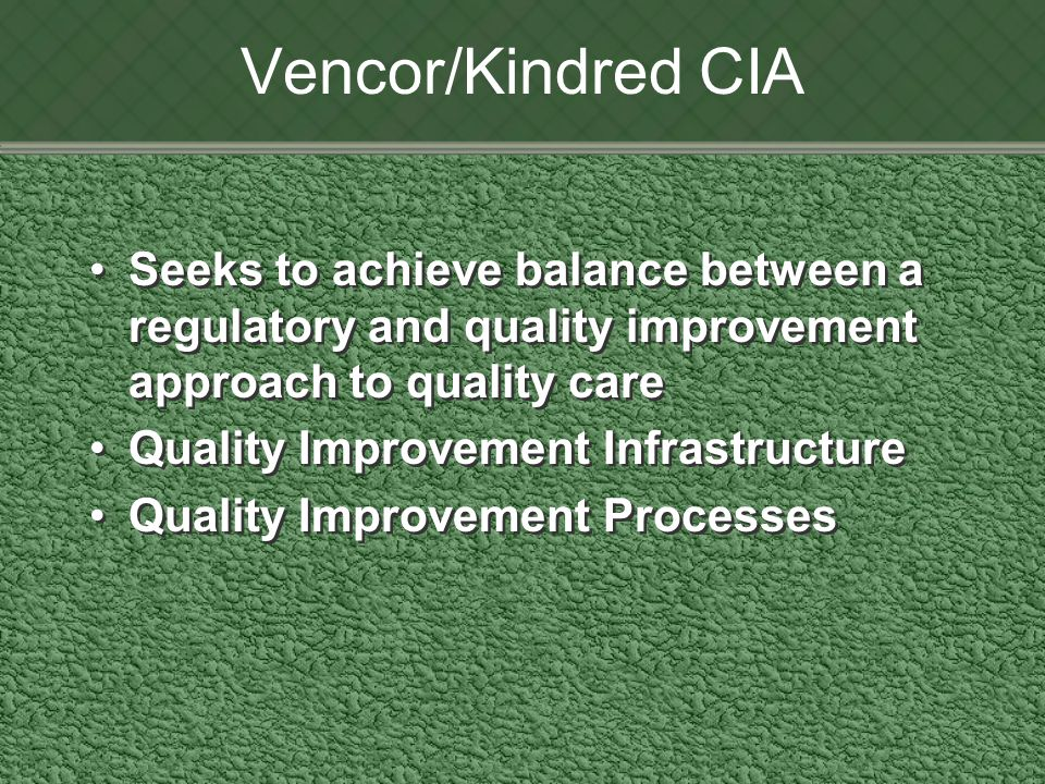 Vencor/Kindred CIA Seeks to achieve balance between a regulatory and quality improvement approach to quality care Quality Improvement Infrastructure Quality Improvement Processes Seeks to achieve balance between a regulatory and quality improvement approach to quality care Quality Improvement Infrastructure Quality Improvement Processes