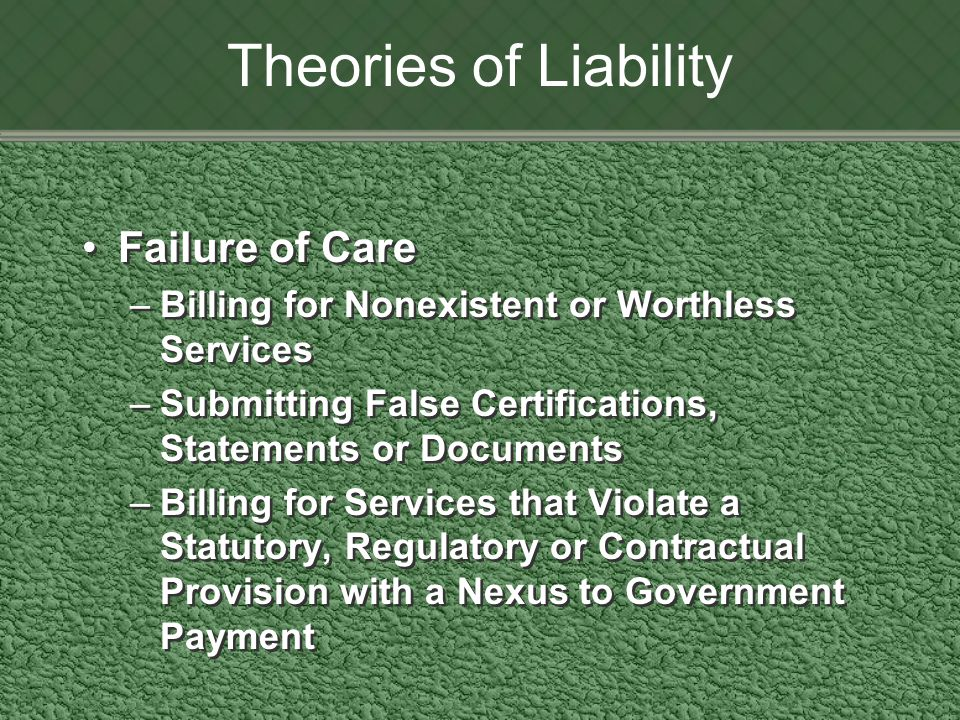 Theories of Liability Failure of Care –Billing for Nonexistent or Worthless Services –Submitting False Certifications, Statements or Documents –Billing for Services that Violate a Statutory, Regulatory or Contractual Provision with a Nexus to Government Payment Failure of Care –Billing for Nonexistent or Worthless Services –Submitting False Certifications, Statements or Documents –Billing for Services that Violate a Statutory, Regulatory or Contractual Provision with a Nexus to Government Payment