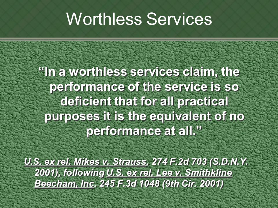 Worthless Services In a worthless services claim, the performance of the service is so deficient that for all practical purposes it is the equivalent of no performance at all. U.S.