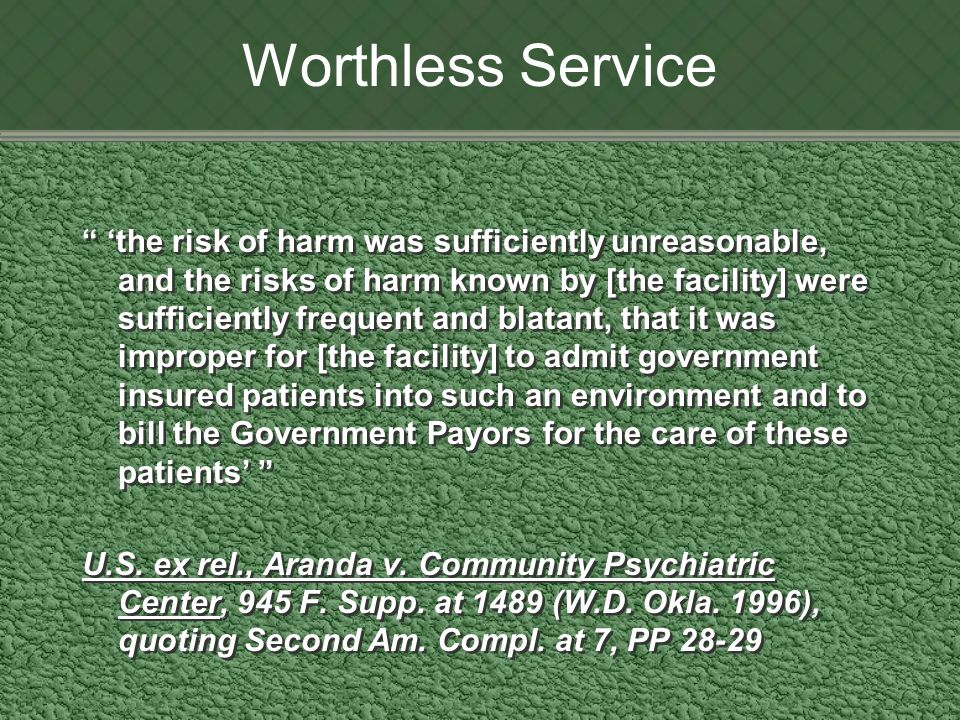 Worthless Service 'the risk of harm was sufficiently unreasonable, and the risks of harm known by [the facility] were sufficiently frequent and blatant, that it was improper for [the facility] to admit government insured patients into such an environment and to bill the Government Payors for the care of these patients' U.S.