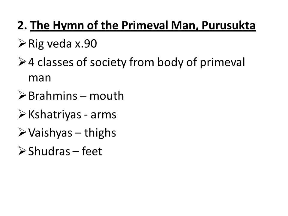 2. The Hymn of the Primeval Man, Purusukta  Rig veda x.90  4 classes of society from body of primeval man  Brahmins – mouth  Kshatriyas - arms  V