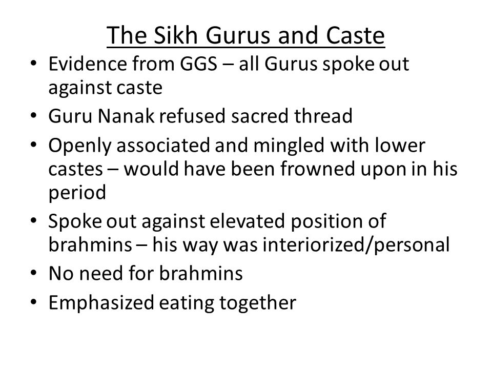 The Sikh Gurus and Caste Evidence from GGS – all Gurus spoke out against caste Guru Nanak refused sacred thread Openly associated and mingled with lower castes – would have been frowned upon in his period Spoke out against elevated position of brahmins – his way was interiorized/personal No need for brahmins Emphasized eating together