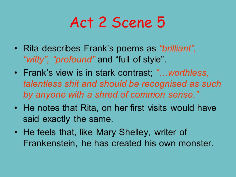 "Act 2 Scene 5 Rita describes Frank's poems as ""brilliant"", ""witty"", ""profound"" and ""full of style"". Frank's view is in stark contrast; ""…worthless, ta"