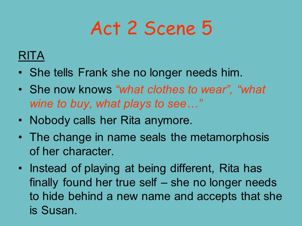 "Act 2 Scene 5 RITA She tells Frank she no longer needs him. She now knows ""what clothes to wear"", ""what wine to buy, what plays to see…"" Nobody calls"