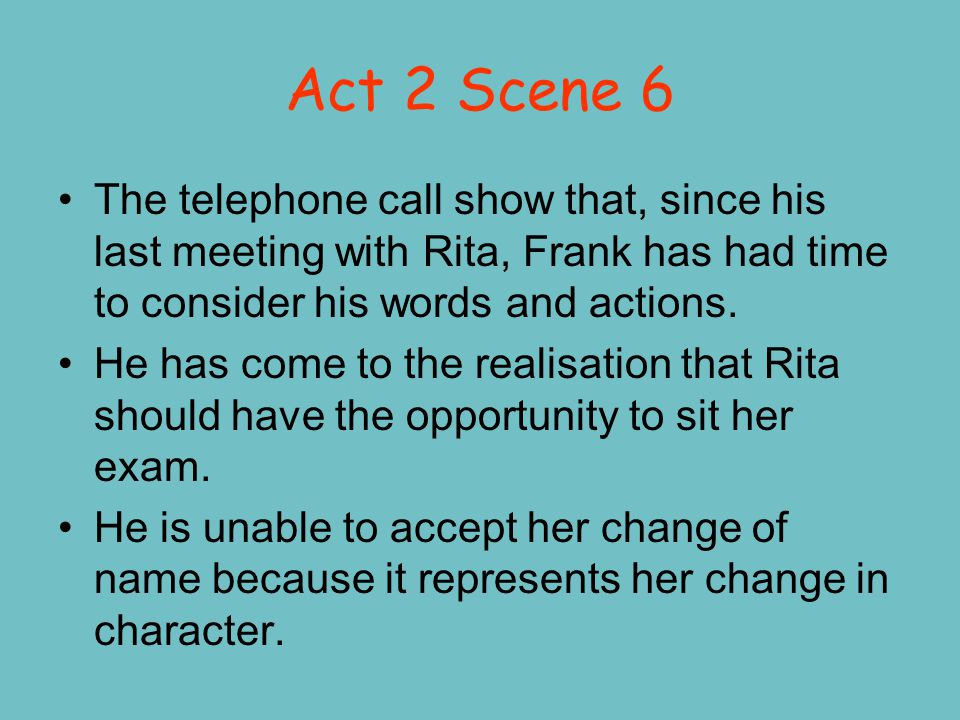Act 2 Scene 6 The telephone call show that, since his last meeting with Rita, Frank has had time to consider his words and actions. He has come to the