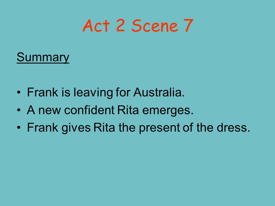Act 2 Scene 7 Summary Frank is leaving for Australia. A new confident Rita emerges. Frank gives Rita the present of the dress.