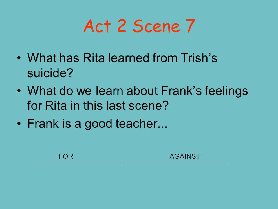 Act 2 Scene 7 What has Rita learned from Trish's suicide? What do we learn about Frank's feelings for Rita in this last scene? Frank is a good teacher