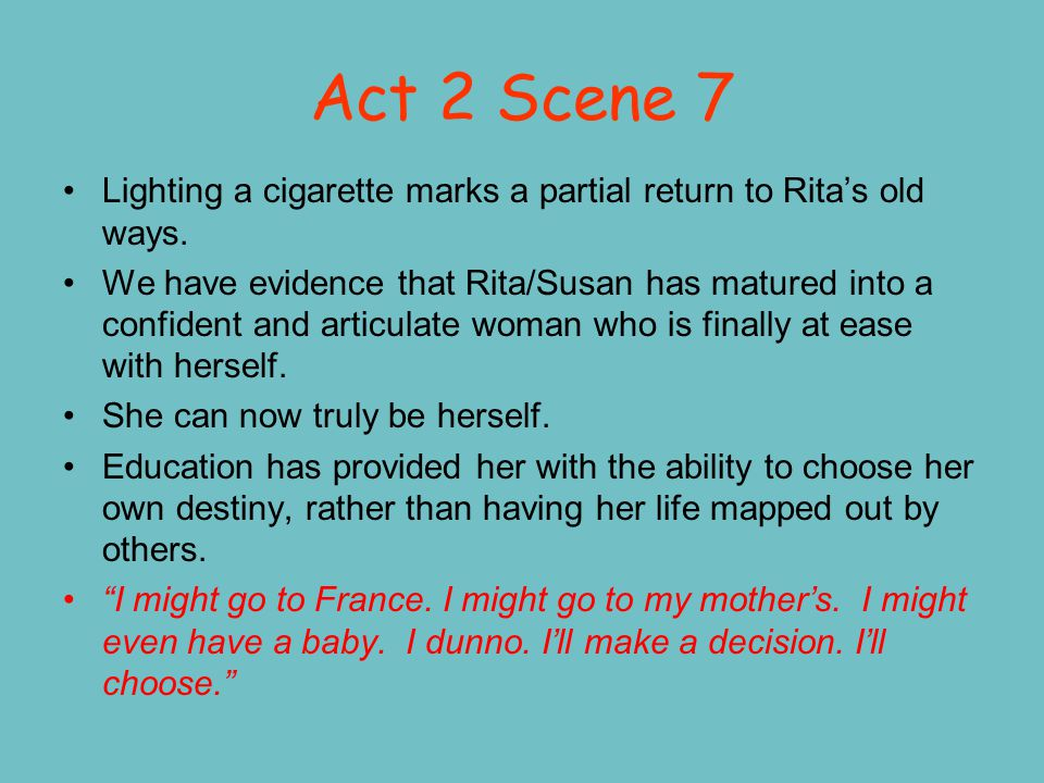 Act 2 Scene 7 Lighting a cigarette marks a partial return to Rita's old ways.