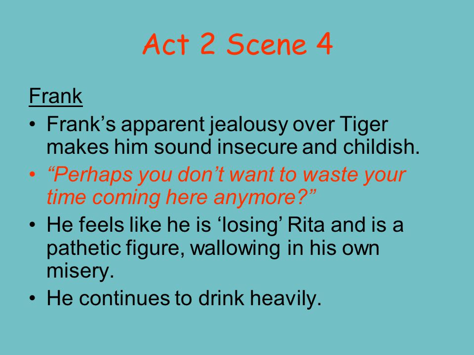 Act 2 Scene 4 Frank Frank's apparent jealousy over Tiger makes him sound insecure and childish.