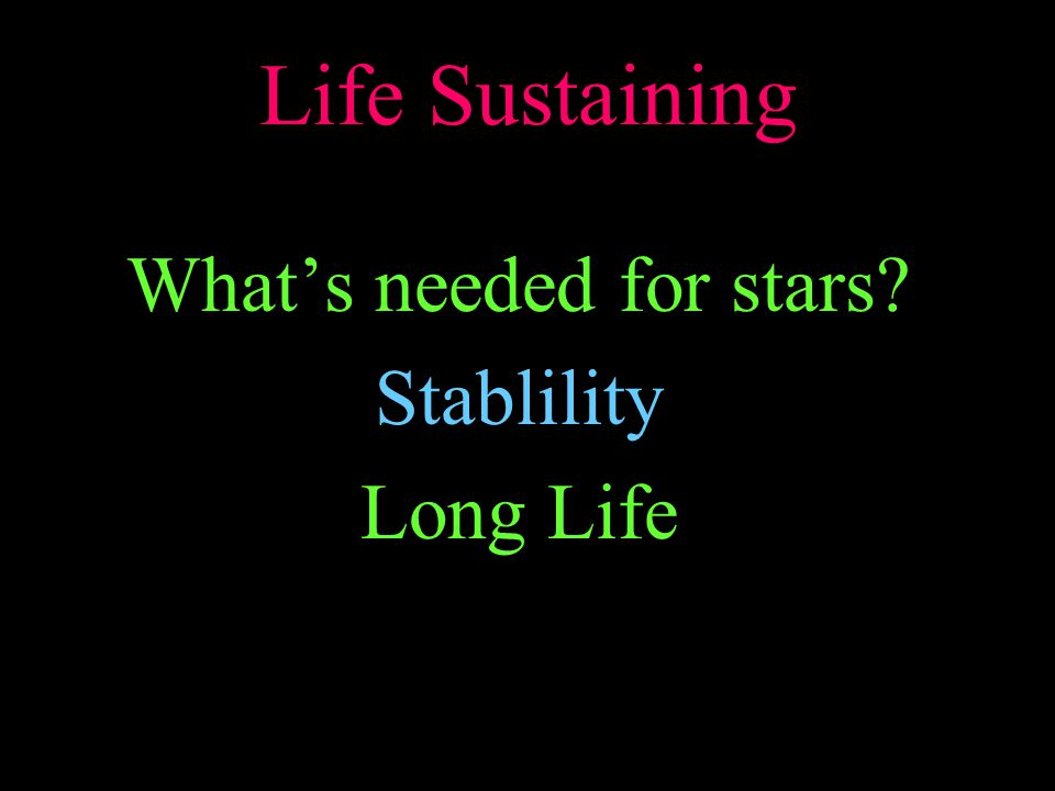 Life Sustaining What's needed for stars? Stablility Long Life