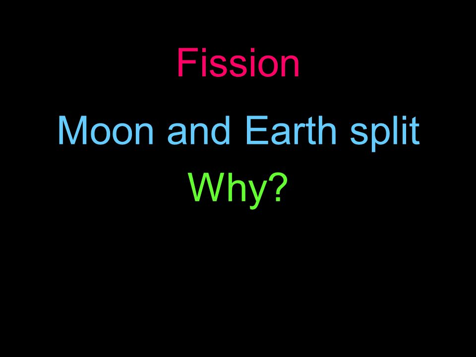 Fission Moon and Earth split Why?