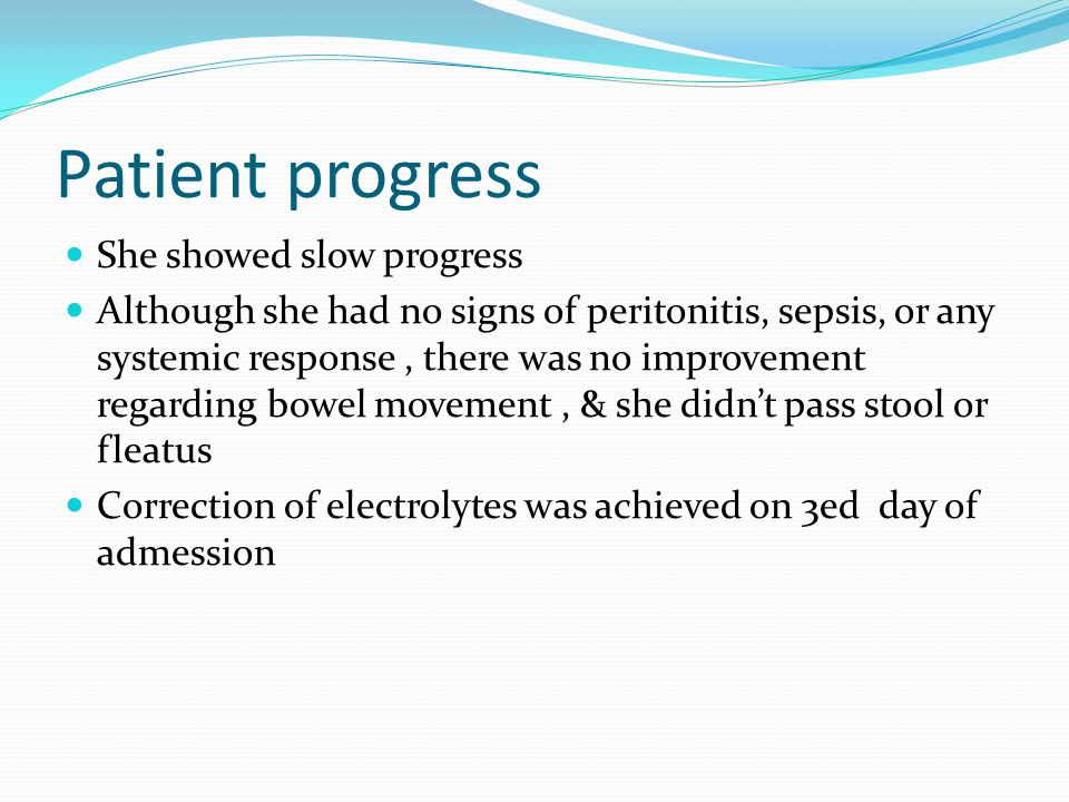 Patient progress She showed slow progress Although she had no signs of peritonitis, sepsis, or any systemic response, there was no improvement regarding bowel movement, & she didn't pass stool or fleatus Correction of electrolytes was achieved on 3ed day of admession
