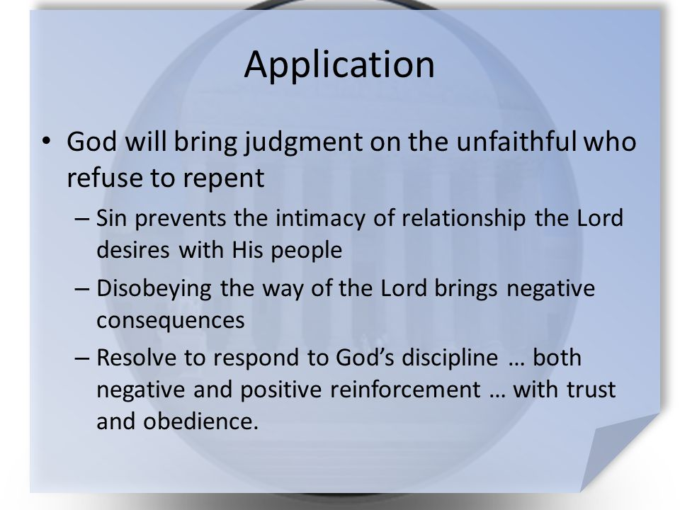 Application God will bring judgment on the unfaithful who refuse to repent – Sin prevents the intimacy of relationship the Lord desires with His people – Disobeying the way of the Lord brings negative consequences – Resolve to respond to God's discipline … both negative and positive reinforcement … with trust and obedience.