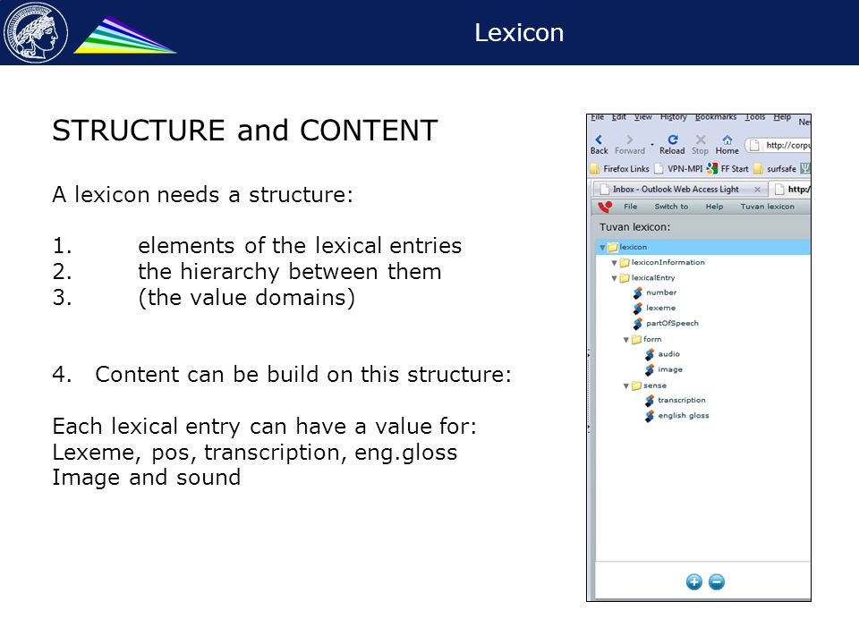 Lexicon STRUCTURE and CONTENT A lexicon needs a structure: 1.elements of the lexical entries 2.the hierarchy between them 3.(the value domains) 4.Content can be build on this structure: Each lexical entry can have a value for: Lexeme, pos, transcription, eng.gloss Image and sound