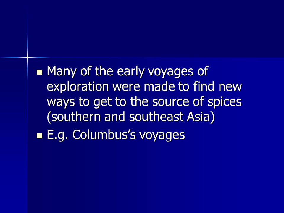 Many of the early voyages of exploration were made to find new ways to get to the source of spices (southern and southeast Asia) Many of the early voyages of exploration were made to find new ways to get to the source of spices (southern and southeast Asia) E.g.