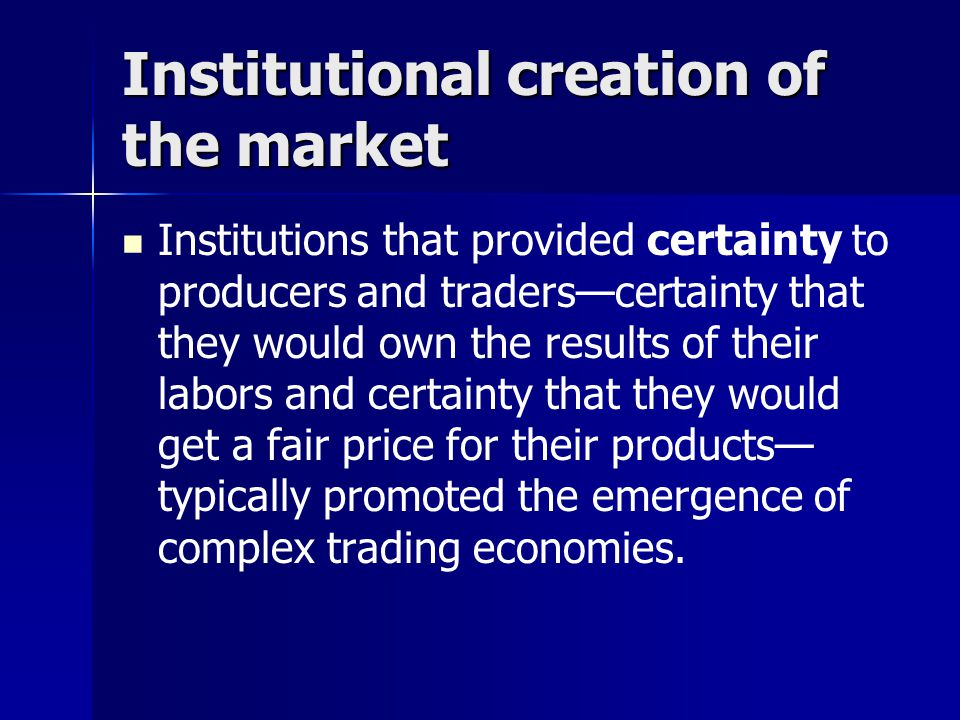 Institutional creation of the market Institutions that provided certainty to producers and traders—certainty that they would own the results of their labors and certainty that they would get a fair price for their products— typically promoted the emergence of complex trading economies.