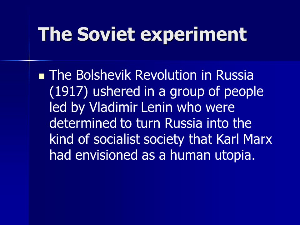 The Soviet experiment The Bolshevik Revolution in Russia (1917) ushered in a group of people led by Vladimir Lenin who were determined to turn Russia into the kind of socialist society that Karl Marx had envisioned as a human utopia.