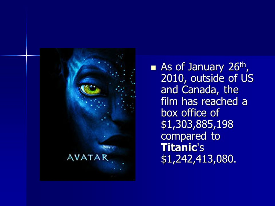As of January 26 th, 2010, outside of US and Canada, the film has reached a box office of $1,303,885,198 compared to Titanic s $1,242,413,080.