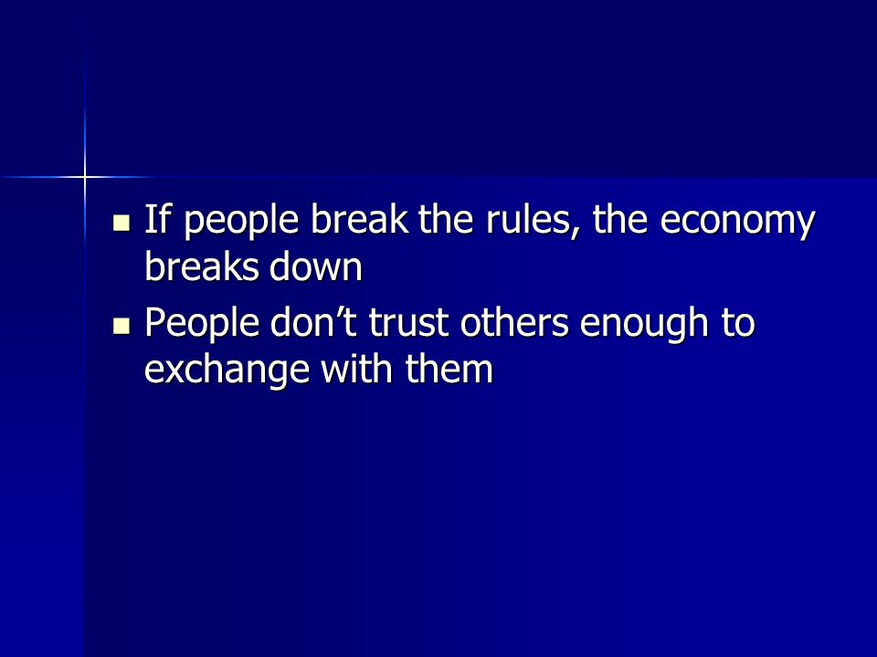 If people break the rules, the economy breaks down If people break the rules, the economy breaks down People don't trust others enough to exchange with them People don't trust others enough to exchange with them