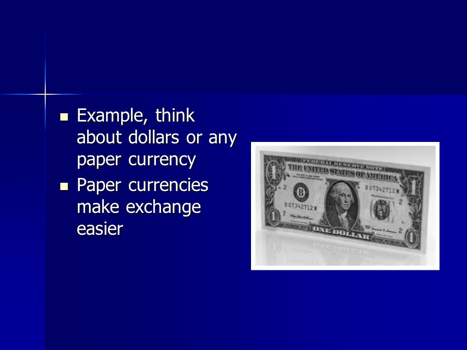 Example, think about dollars or any paper currency Example, think about dollars or any paper currency Paper currencies make exchange easier Paper currencies make exchange easier