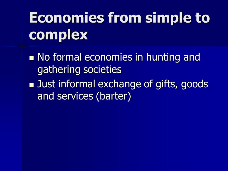 Economies from simple to complex No formal economies in hunting and gathering societies No formal economies in hunting and gathering societies Just informal exchange of gifts, goods and services (barter) Just informal exchange of gifts, goods and services (barter)