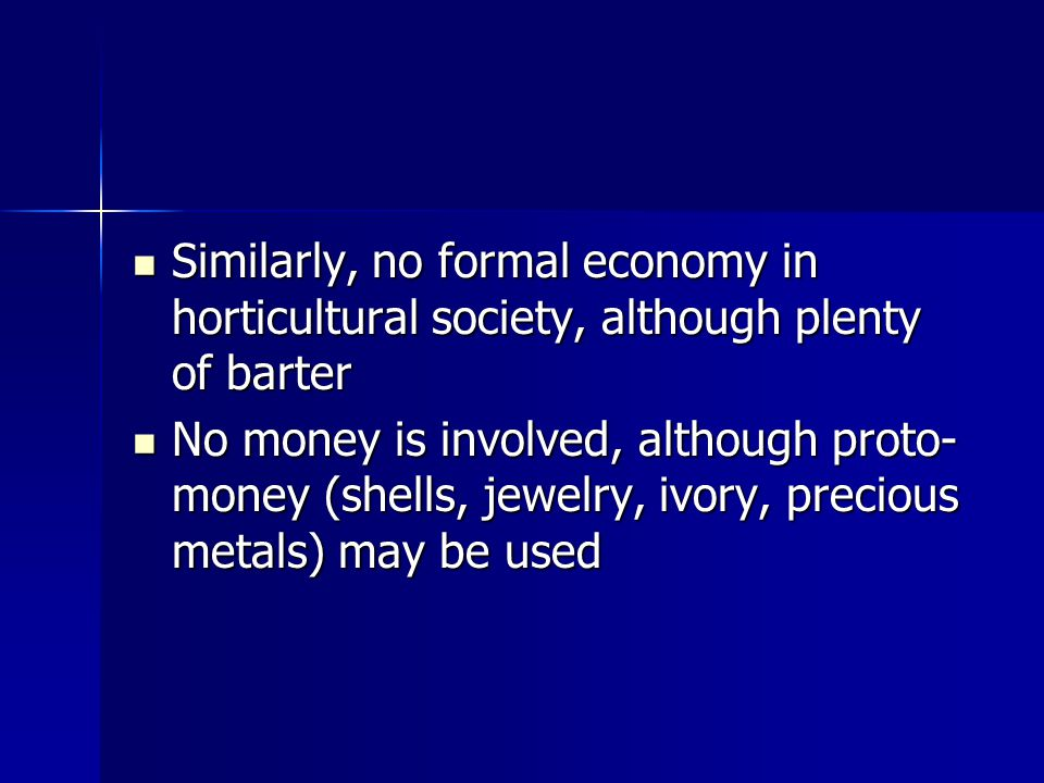 Similarly, no formal economy in horticultural society, although plenty of barter Similarly, no formal economy in horticultural society, although plenty of barter No money is involved, although proto- money (shells, jewelry, ivory, precious metals) may be used No money is involved, although proto- money (shells, jewelry, ivory, precious metals) may be used