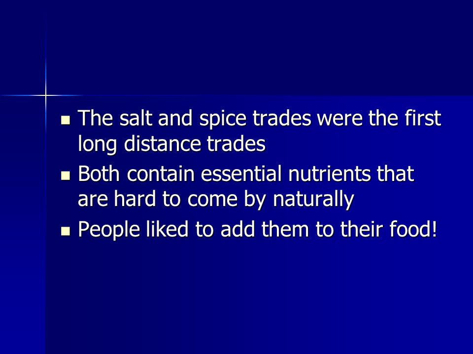 The salt and spice trades were the first long distance trades The salt and spice trades were the first long distance trades Both contain essential nutrients that are hard to come by naturally Both contain essential nutrients that are hard to come by naturally People liked to add them to their food.