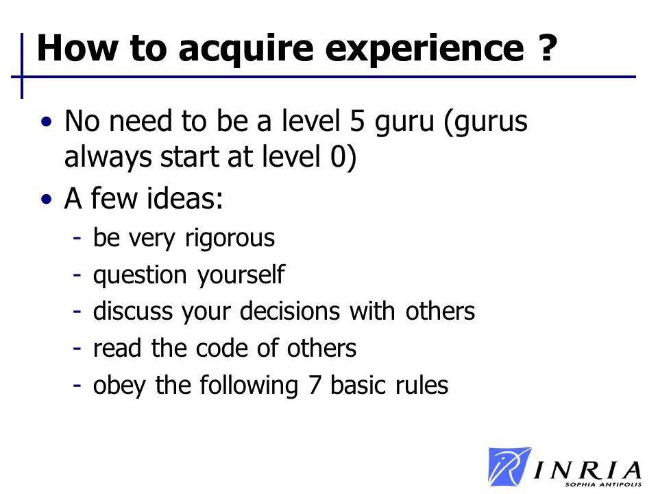 How to acquire experience ? No need to be a level 5 guru (gurus always start at level 0) A few ideas: -be very rigorous -question yourself -discuss yo