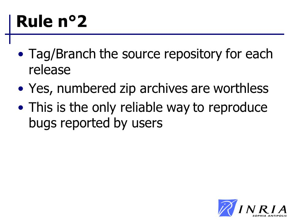 Rule n°2 Tag/Branch the source repository for each release Yes, numbered zip archives are worthless This is the only reliable way to reproduce bugs re