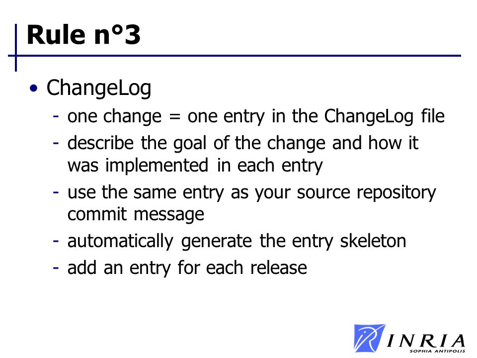 Rule n°3 ChangeLog -one change = one entry in the ChangeLog file -describe the goal of the change and how it was implemented in each entry -use the sa