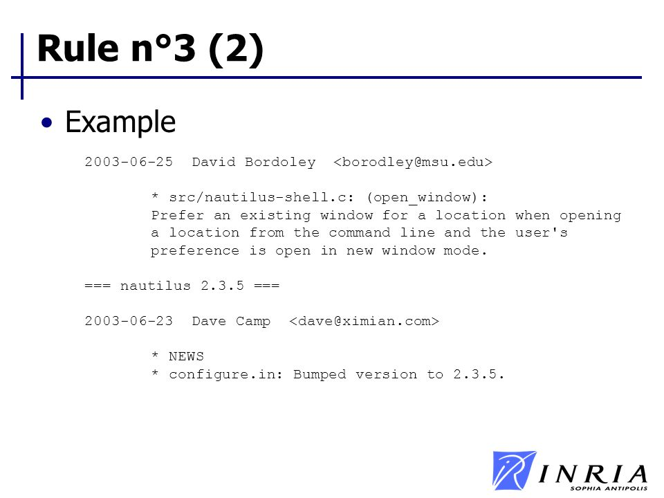 Rule n°3 (2) Example 2003-06-25 David Bordoley * src/nautilus-shell.c: (open_window): Prefer an existing window for a location when opening a location