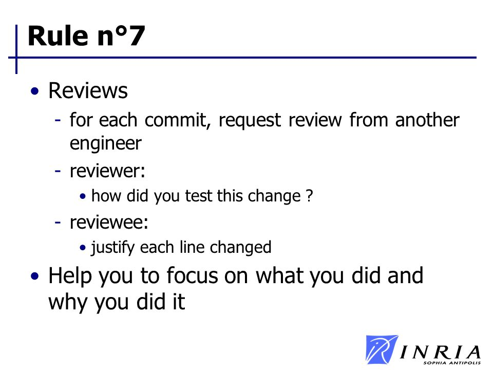 Rule n°7 Reviews -for each commit, request review from another engineer -reviewer: how did you test this change ? -reviewee: justify each line changed