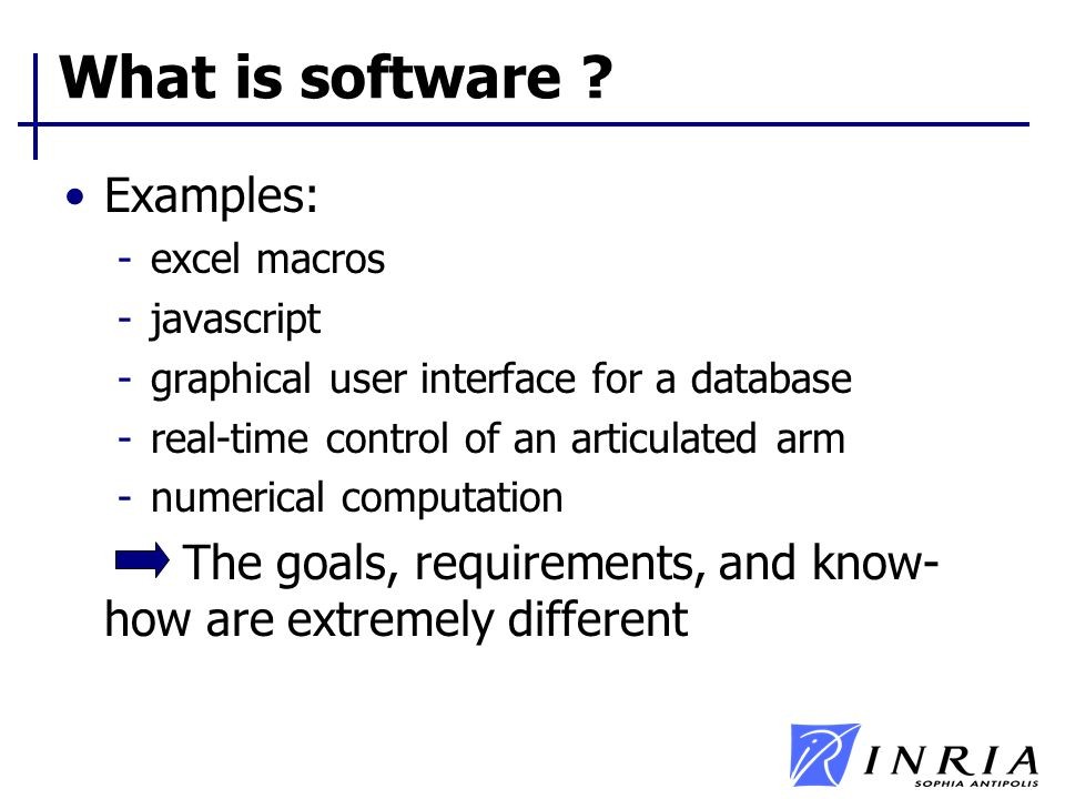 What is software ? Examples: -excel macros -javascript -graphical user interface for a database -real-time control of an articulated arm -numerical co