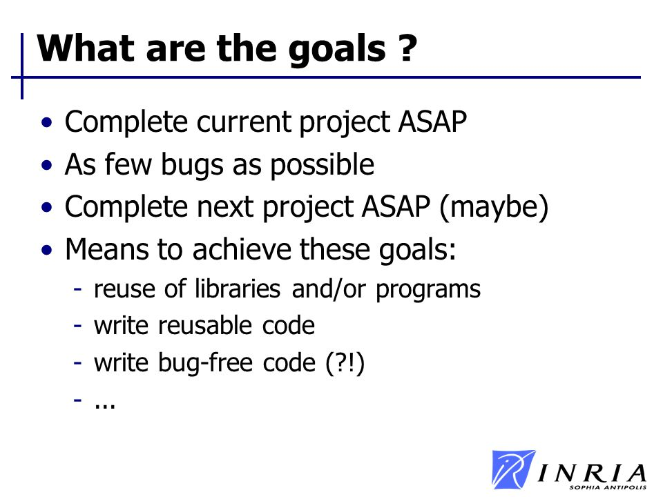 What are the goals ? Complete current project ASAP As few bugs as possible Complete next project ASAP (maybe) Means to achieve these goals: -reuse of