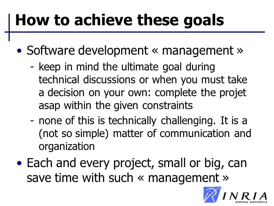 How to achieve these goals Software development « management » -keep in mind the ultimate goal during technical discussions or when you must take a de