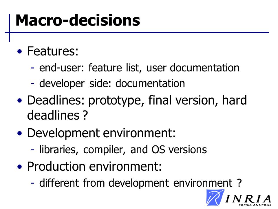 Macro-decisions Features: -end-user: feature list, user documentation -developer side: documentation Deadlines: prototype, final version, hard deadlines .