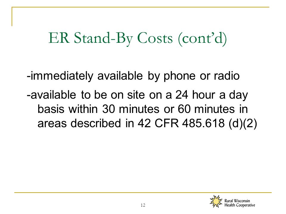 ER Stand-By Costs (cont'd) -immediately available by phone or radio -available to be on site on a 24 hour a day basis within 30 minutes or 60 minutes in areas described in 42 CFR 485.618 (d)(2) 12