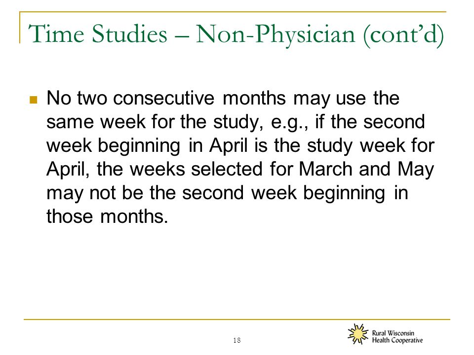 Time Studies – Non-Physician (cont'd) No two consecutive months may use the same week for the study, e.g., if the second week beginning in April is the study week for April, the weeks selected for March and May may not be the second week beginning in those months.