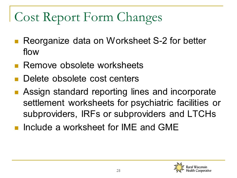 Cost Report Form Changes Reorganize data on Worksheet S-2 for better flow Remove obsolete worksheets Delete obsolete cost centers Assign standard reporting lines and incorporate settlement worksheets for psychiatric facilities or subproviders, IRFs or subproviders and LTCHs Include a worksheet for IME and GME 28