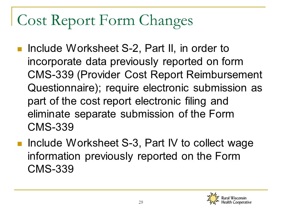 Cost Report Form Changes Include Worksheet S-2, Part II, in order to incorporate data previously reported on form CMS-339 (Provider Cost Report Reimbursement Questionnaire); require electronic submission as part of the cost report electronic filing and eliminate separate submission of the Form CMS-339 Include Worksheet S-3, Part IV to collect wage information previously reported on the Form CMS-339 29