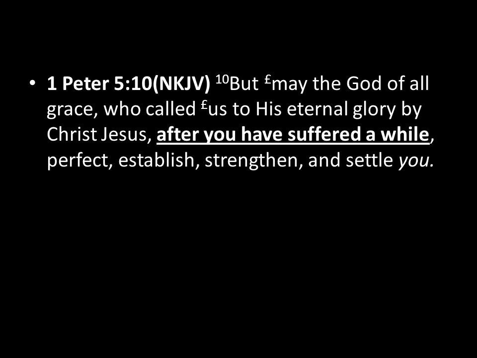 1 Peter 5:10(NKJV) 10 But £ may the God of all grace, who called £ us to His eternal glory by Christ Jesus, after you have suffered a while, perfect, establish, strengthen, and settle you.
