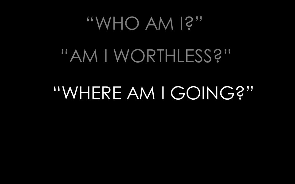 WHO AM I? AM I WORTHLESS? WHERE AM I GOING?