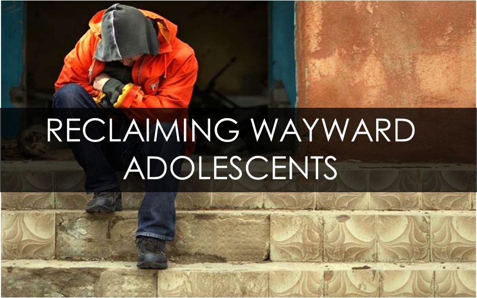 RECLAIMING WAYWARD ADOLESCENTS