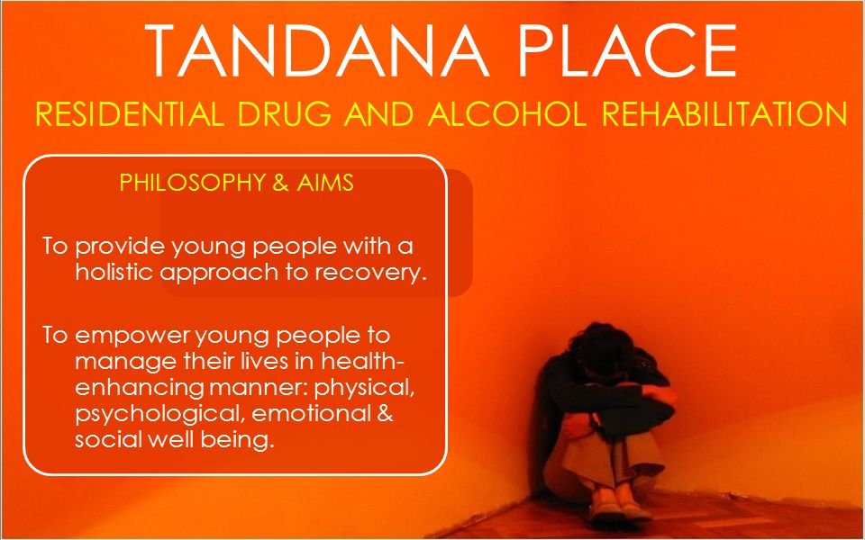 TANDANA PLACE RESIDENTIAL DRUG AND ALCOHOL REHABILITATION PHILOSOPHY & AIMS To provide young people with a holistic approach to recovery.
