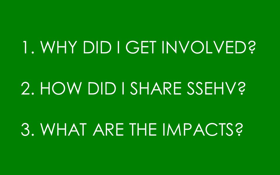 1. WHY DID I GET INVOLVED? 2. HOW DID I SHARE SSEHV? 3. WHAT ARE THE IMPACTS?