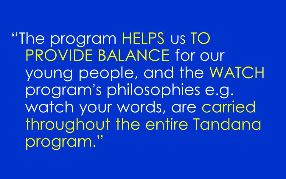 The program HELPS us TO PROVIDE BALANCE for our young people, and the WATCH program's philosophies e.g.