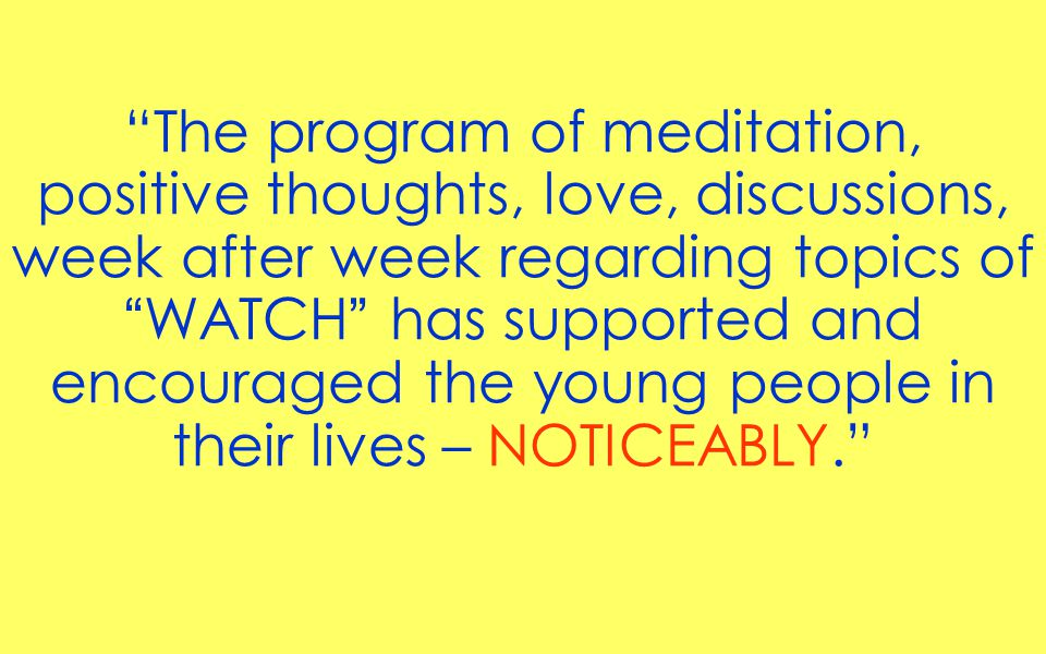 The program of meditation, positive thoughts, love, discussions, week after week regarding topics of WATCH has supported and encouraged the young people in their lives – NOTICEABLY.