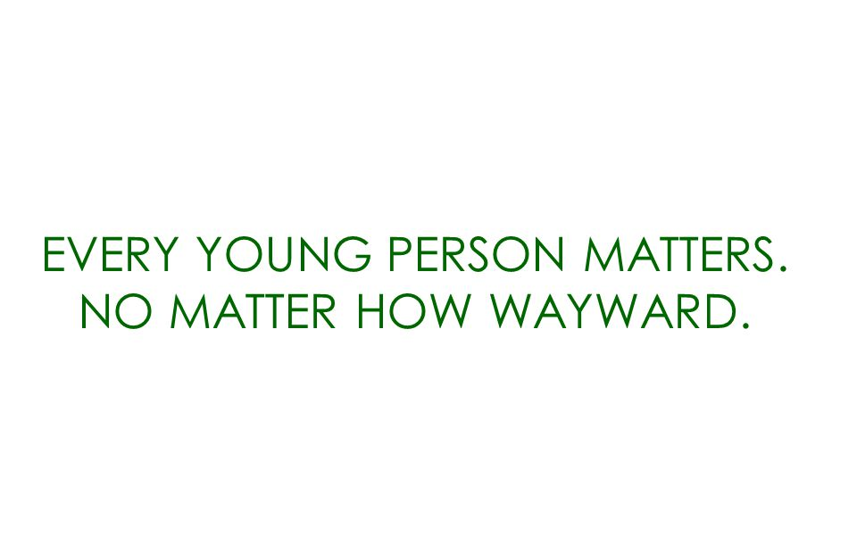 EVERY YOUNG PERSON MATTERS. NO MATTER HOW WAYWARD.
